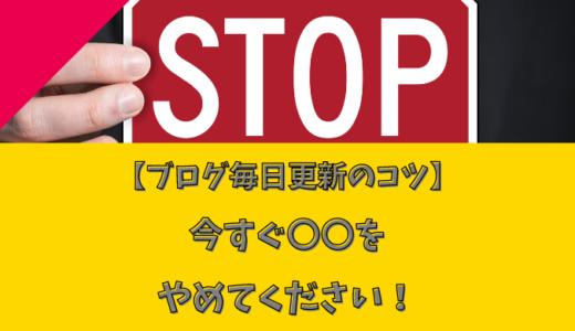 【ブログ毎日更新のコツ】今すぐ〇〇をやめてください!