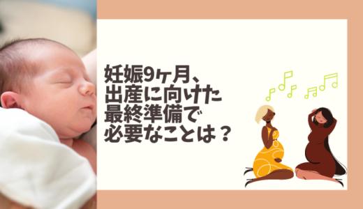 妊娠9ヶ月、出産に向けた最終準備で必要なことは?