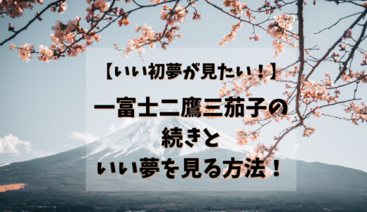 【いい初夢が見たい!】一富士二鷹三茄子の続きといい夢を見る方法!